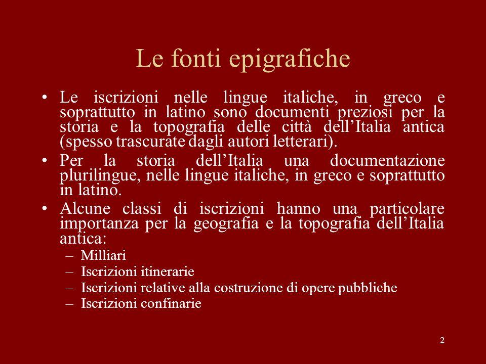 2 Le fonti epigrafiche Le iscrizioni nelle lingue italiche, in greco e soprattutto in latino sono documenti preziosi per la storia e la topografia del