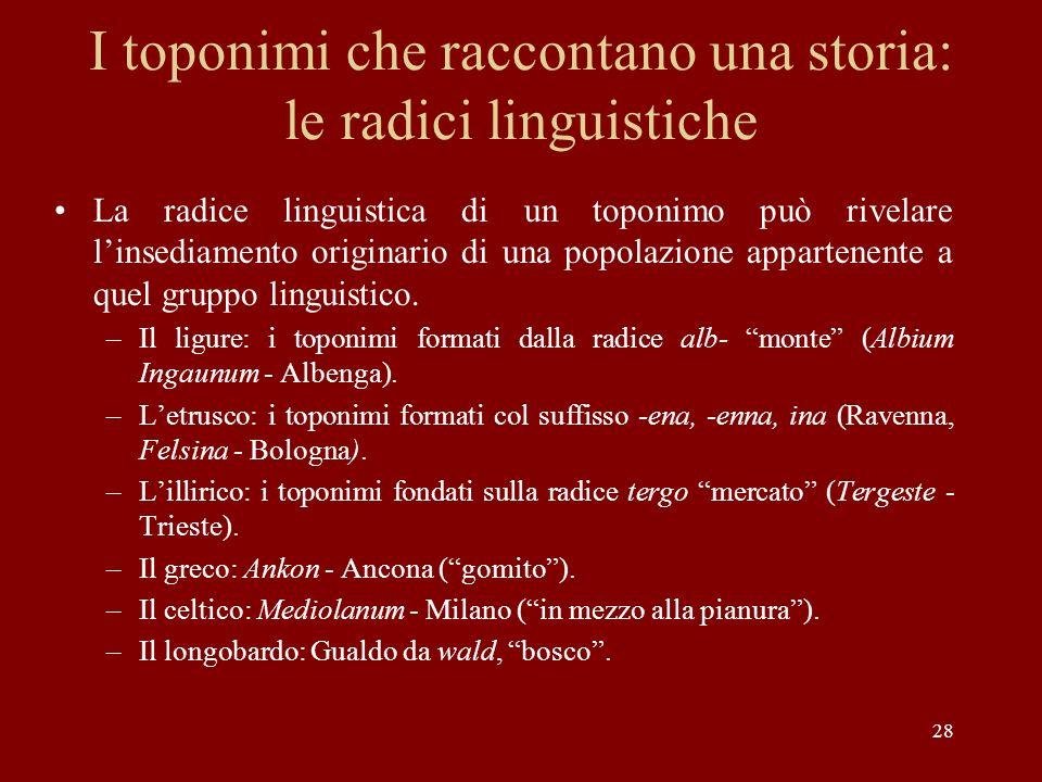 28 I toponimi che raccontano una storia: le radici linguistiche La radice linguistica di un toponimo può rivelare linsediamento originario di una popo