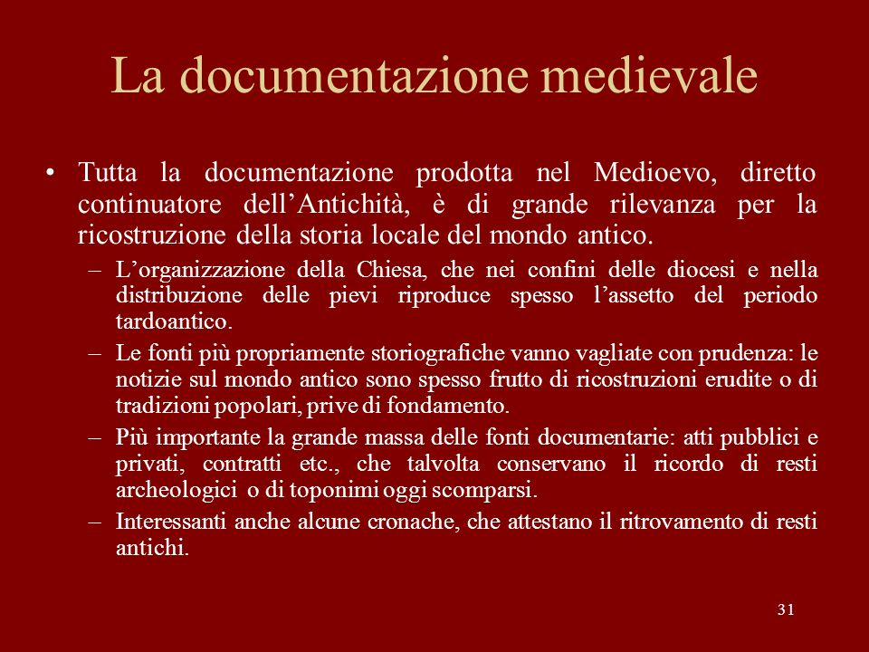 31 La documentazione medievale Tutta la documentazione prodotta nel Medioevo, diretto continuatore dellAntichità, è di grande rilevanza per la ricostr