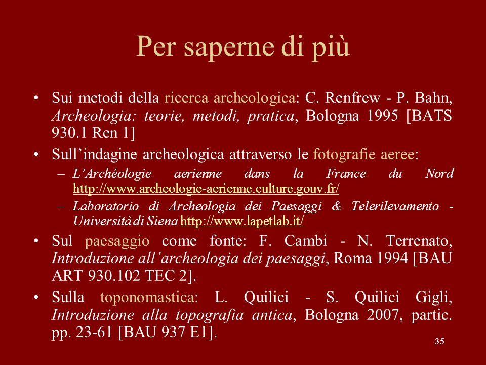 35 Per saperne di più Sui metodi della ricerca archeologica: C. Renfrew - P. Bahn, Archeologia: teorie, metodi, pratica, Bologna 1995 [BATS 930.1 Ren