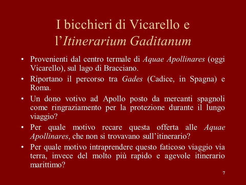 7 I bicchieri di Vicarello e lItinerarium Gaditanum Provenienti dal centro termale di Aquae Apollinares (oggi Vicarello), sul lago di Bracciano. Ripor