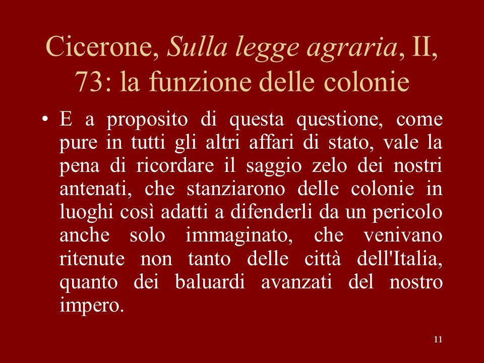 11 Cicerone, Sulla legge agraria, II, 73: la funzione delle colonie E a proposito di questa questione, come pure in tutti gli altri affari di stato, v