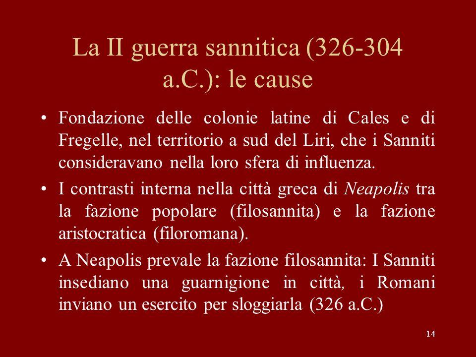 14 La II guerra sannitica (326-304 a.C.): le cause Fondazione delle colonie latine di Cales e di Fregelle, nel territorio a sud del Liri, che i Sannit