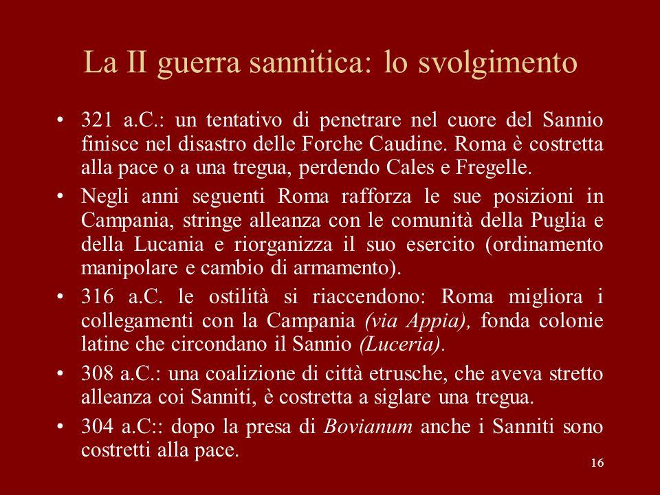 16 La II guerra sannitica: lo svolgimento 321 a.C.: un tentativo di penetrare nel cuore del Sannio finisce nel disastro delle Forche Caudine. Roma è c