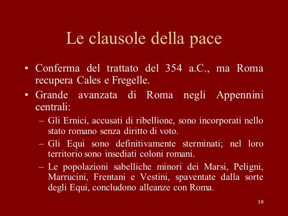19 Le clausole della pace Conferma del trattato del 354 a.C., ma Roma recupera Cales e Fregelle. Grande avanzata di Roma negli Appennini centrali: –Gl