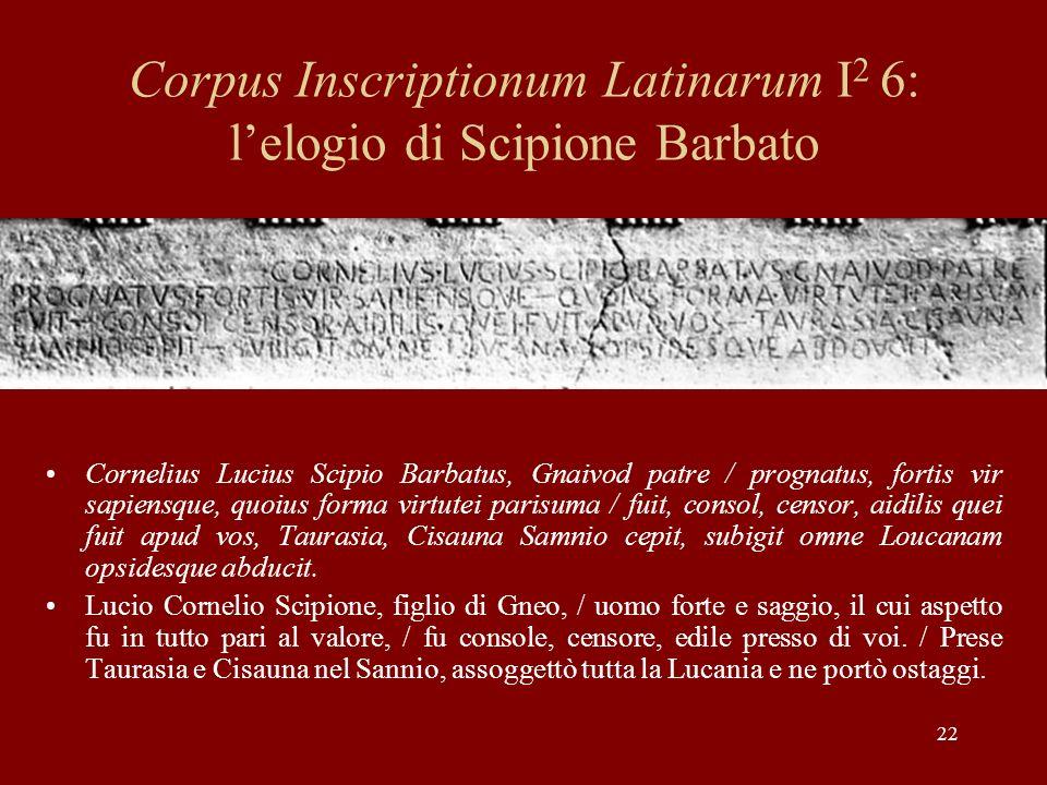22 Corpus Inscriptionum Latinarum I 2 6: lelogio di Scipione Barbato Cornelius Lucius Scipio Barbatus, Gnaivod patre / prognatus, fortis vir sapiensqu
