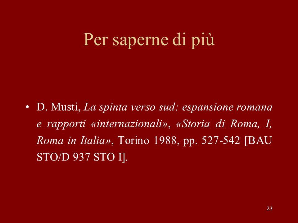 23 Per saperne di più D. Musti, La spinta verso sud: espansione romana e rapporti «internazionali», «Storia di Roma, I, Roma in Italia», Torino 1988,