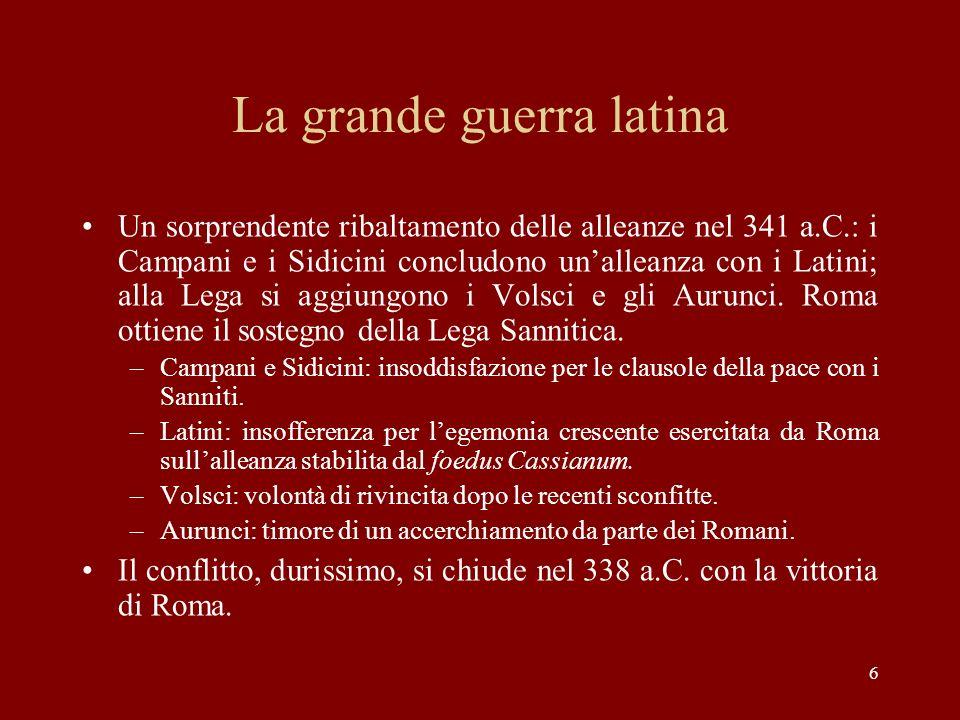 6 La grande guerra latina Un sorprendente ribaltamento delle alleanze nel 341 a.C.: i Campani e i Sidicini concludono unalleanza con i Latini; alla Le