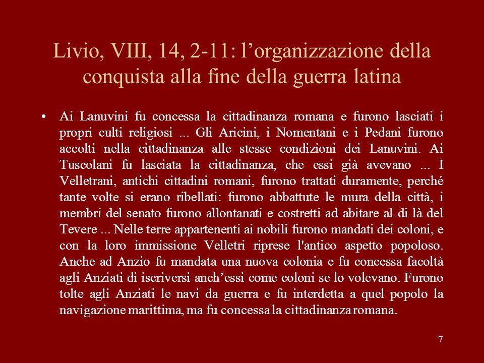 8 Livio, VIII, 14, 2-11: lorganizzazione della conquista alla fine della guerra I Tiburtini e i Prenestini furono privati di una parte delle terre, non soltanto per la recente ribellione, colpa che era comune agli altri Latini, ma perché un tempo, per insofferenza della dominazione romana, avevano unito le loro armi a quelle dei Galli, popolo barbaro.