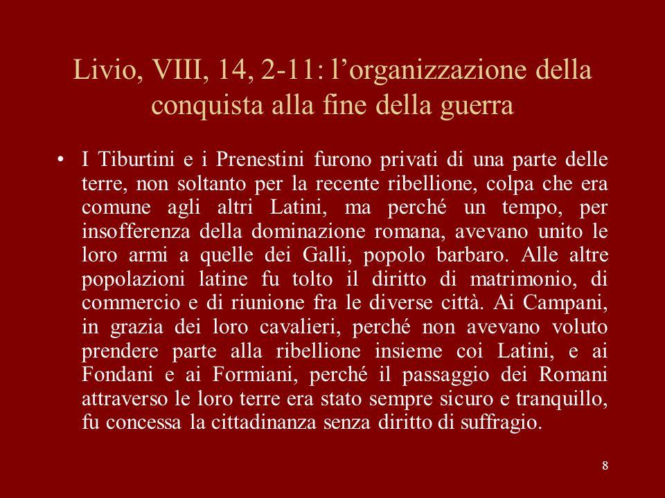 8 Livio, VIII, 14, 2-11: lorganizzazione della conquista alla fine della guerra I Tiburtini e i Prenestini furono privati di una parte delle terre, no