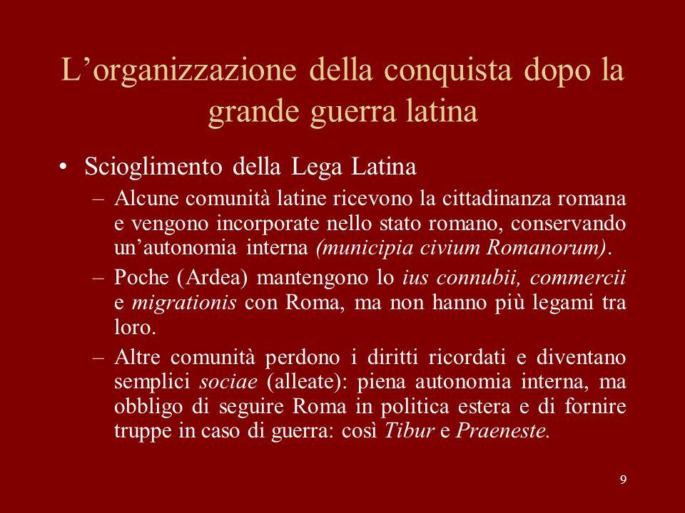 9 Lorganizzazione della conquista dopo la grande guerra latina Scioglimento della Lega Latina –Alcune comunità latine ricevono la cittadinanza romana