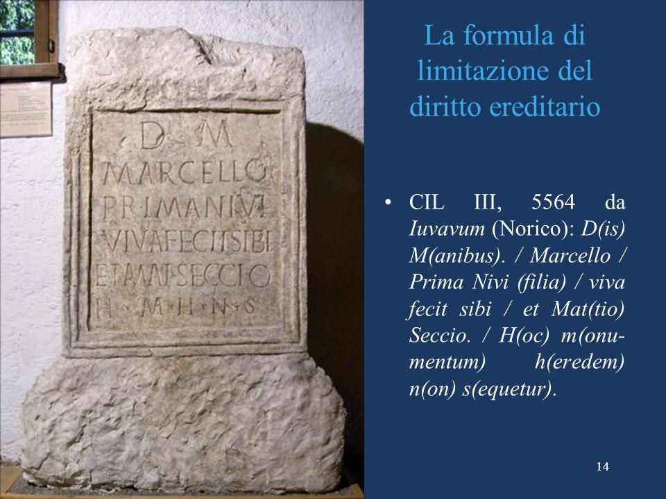 La formula di limitazione del diritto ereditario CIL III, 5564 da Iuvavum (Norico): D(is) M(anibus). / Marcello / Prima Nivi (filia) / viva fecit sibi