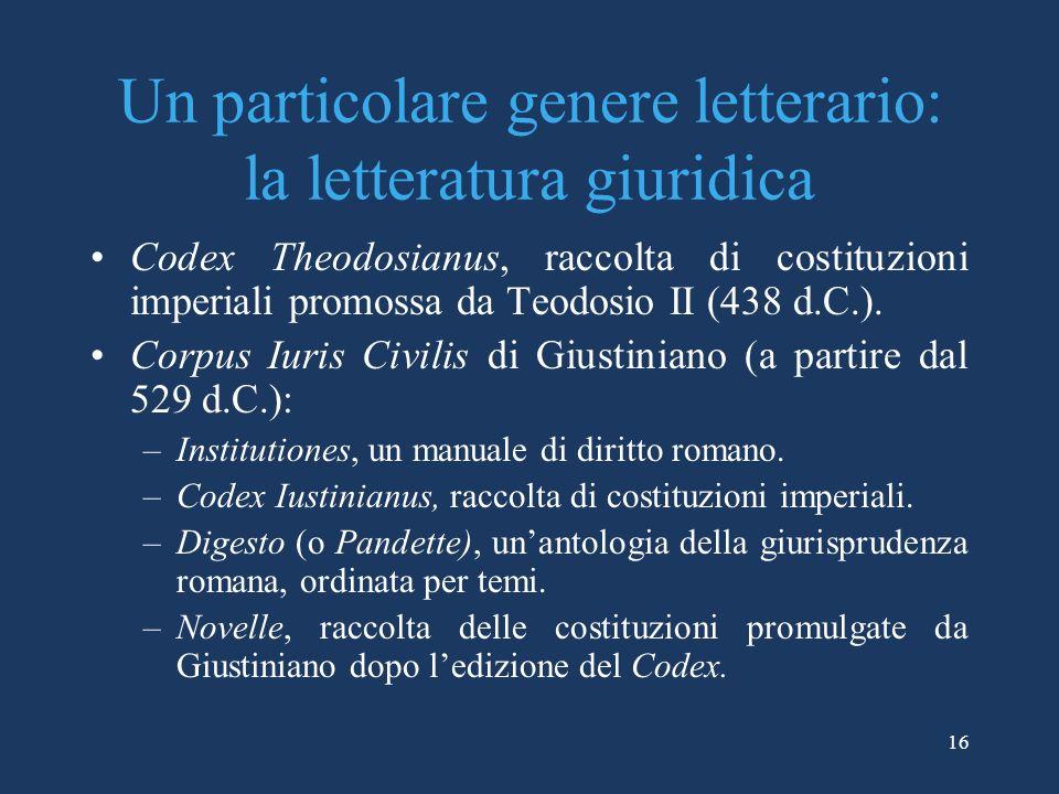 16 Un particolare genere letterario: la letteratura giuridica Codex Theodosianus, raccolta di costituzioni imperiali promossa da Teodosio II (438 d.C.