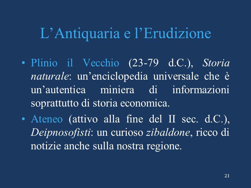 LAntiquaria e lErudizione Plinio il Vecchio (23-79 d.C.), Storia naturale: unenciclopedia universale che è unautentica miniera di informazioni sopratt