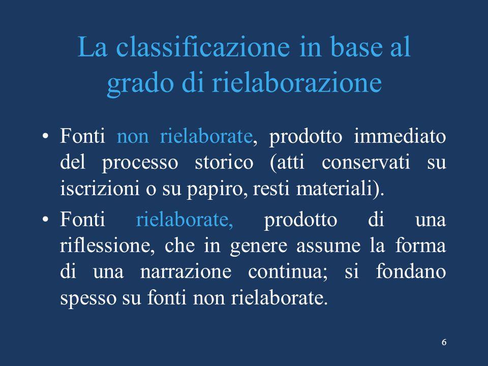6 La classificazione in base al grado di rielaborazione Fonti non rielaborate, prodotto immediato del processo storico (atti conservati su iscrizioni