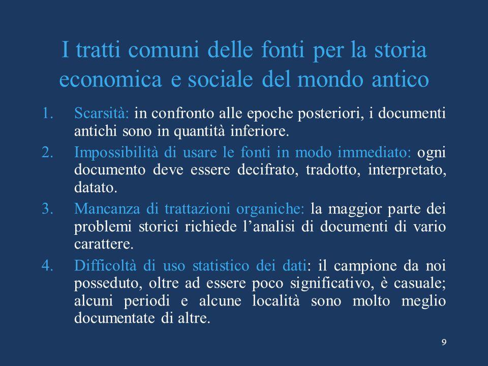 9 I tratti comuni delle fonti per la storia economica e sociale del mondo antico 1.Scarsità: in confronto alle epoche posteriori, i documenti antichi