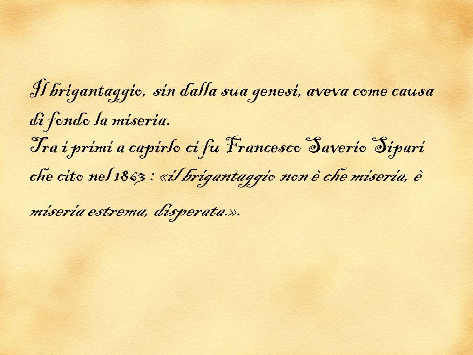 Il brigantaggio, sin dalla sua genesi, aveva come causa di fondo la miseria. Tra i primi a capirlo ci fu Francesco Saverio Sipari che cito nel 1863 :