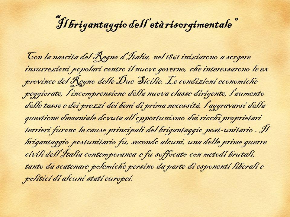 Chi erano i briganti I briganti del periodo erano principalmente persone di umile estrazione sociale ed ex soldati dell esercito delle Due Sicilie, la loro rivolta fu incoraggiata e sostenuta dal governo borbonico in esilio, dal clero e da movimenti esteri come i carlisti spagnoli.