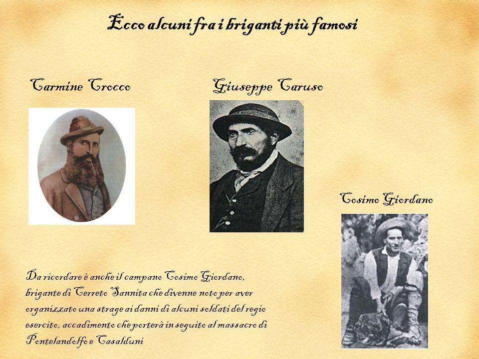 Ecco alcuni fra i briganti più famosi Carmine Crocco Giuseppe Caruso Da ricordare è anche il campano Cosimo Giordano, brigante di Cerreto Sannita che
