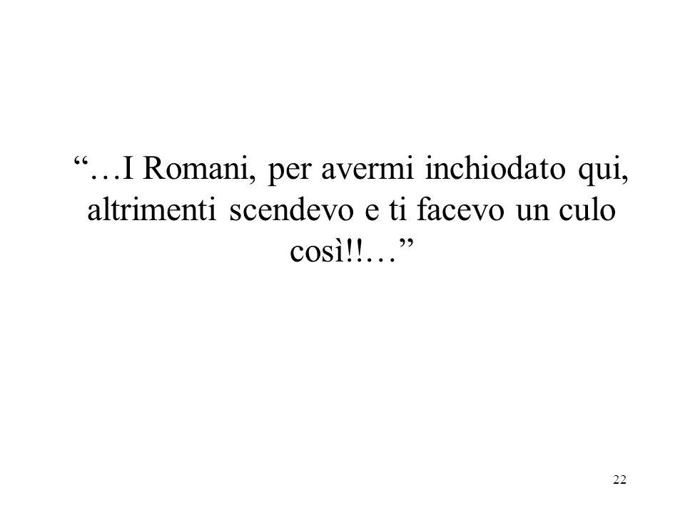 22 …I Romani, per avermi inchiodato qui, altrimenti scendevo e ti facevo un culo così!!…