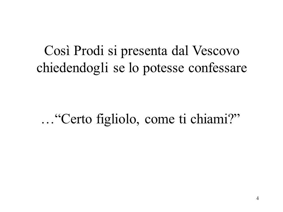 4 Così Prodi si presenta dal Vescovo chiedendogli se lo potesse confessare …Certo figliolo, come ti chiami?