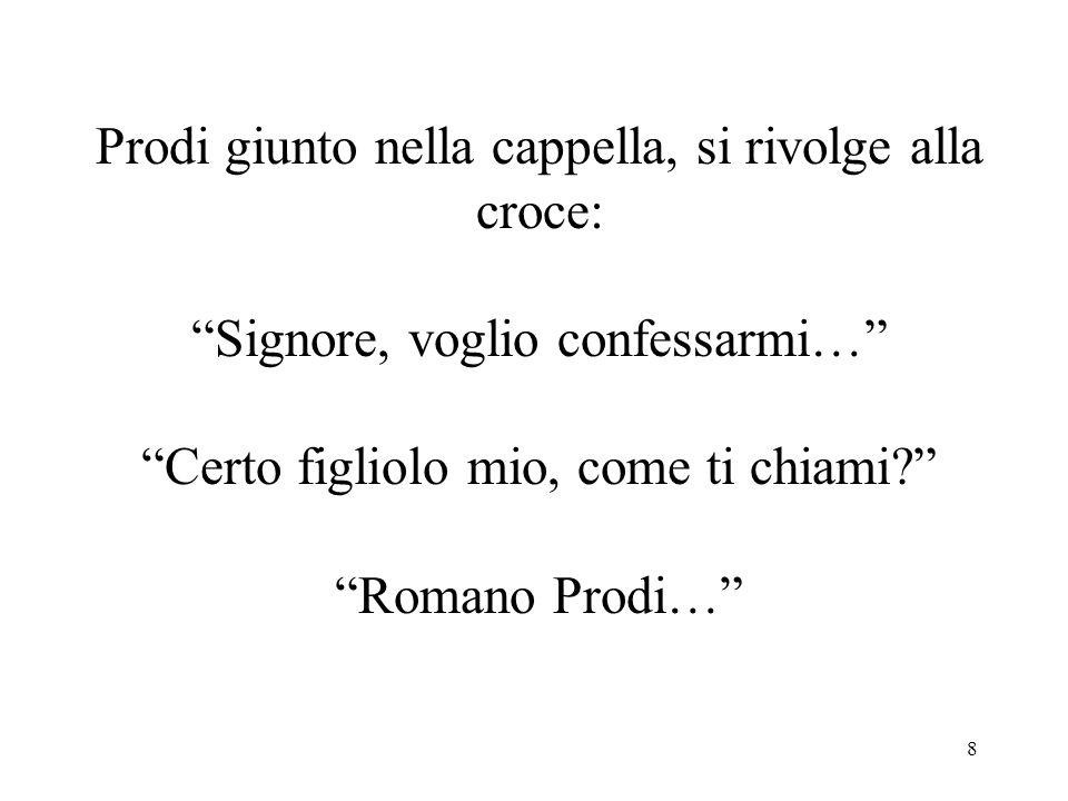 8 Prodi giunto nella cappella, si rivolge alla croce: Signore, voglio confessarmi… Certo figliolo mio, come ti chiami? Romano Prodi…