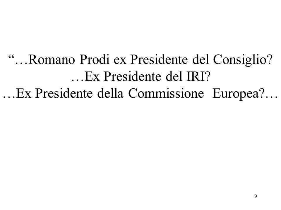 9 …Romano Prodi ex Presidente del Consiglio? …Ex Presidente del IRI? …Ex Presidente della Commissione Europea?…