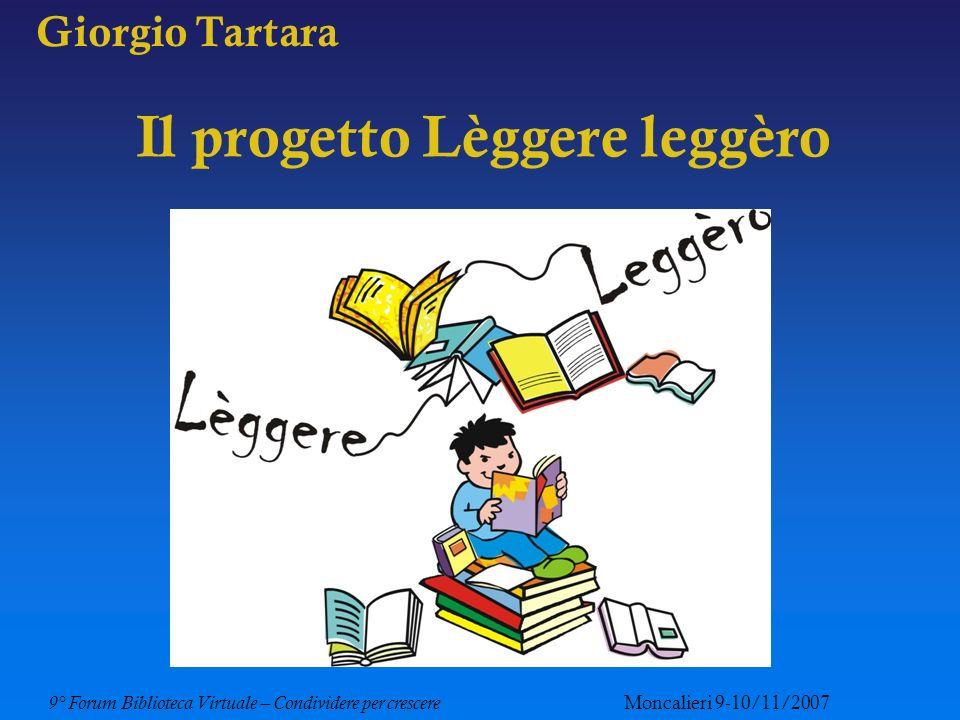 9° Forum Biblioteca Virtuale – Condividere per crescere Moncalieri 9-10/11/2007 Giorgio Tartara: il progetto Lèggere leggèro Ultimo nato Progetto Lèggere leggèro Articolato in due modalità informative: in presenza: sportello di ascolto