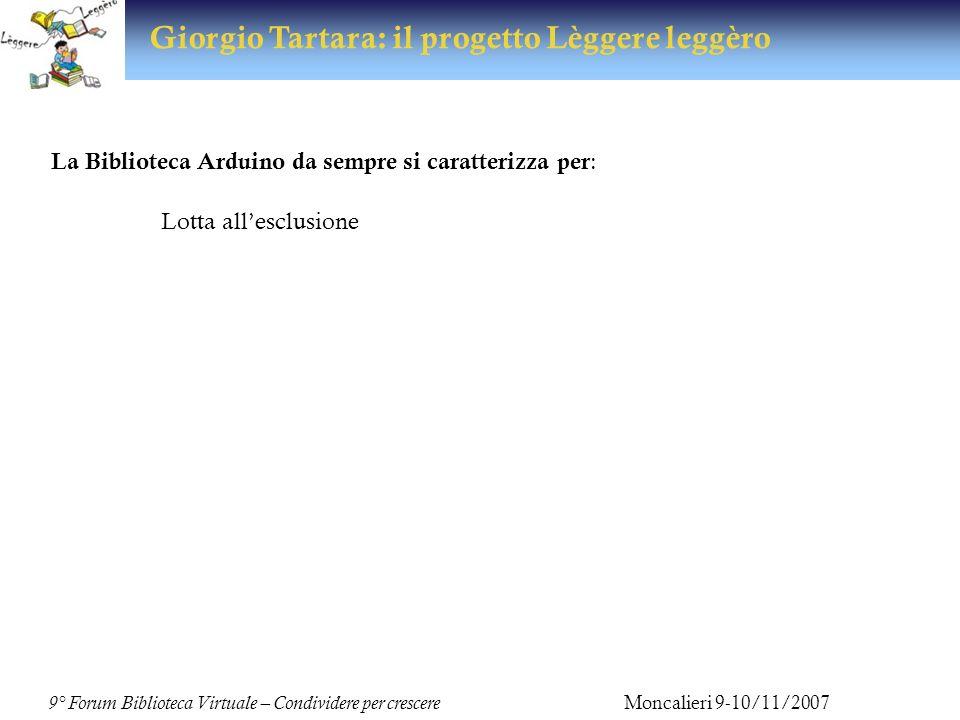 9° Forum Biblioteca Virtuale – Condividere per crescere Moncalieri 9-10/11/2007 Giorgio Tartara: il progetto Lèggere leggèro Ultimo nato Progetto Lèggere leggèro Articolato in due modalità informative: in presenza: sportello di ascolto online: il sito dedicato Dedicato a: