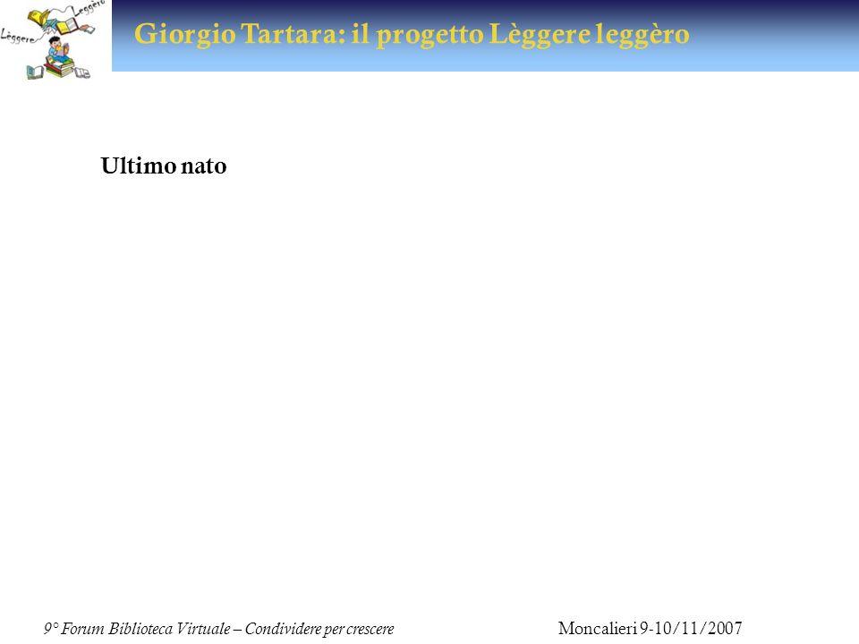 9° Forum Biblioteca Virtuale – Condividere per crescere Moncalieri 9-10/11/2007 Giorgio Tartara: il progetto Lèggere leggèro Ultimo nato Progetto Lèggere leggèro