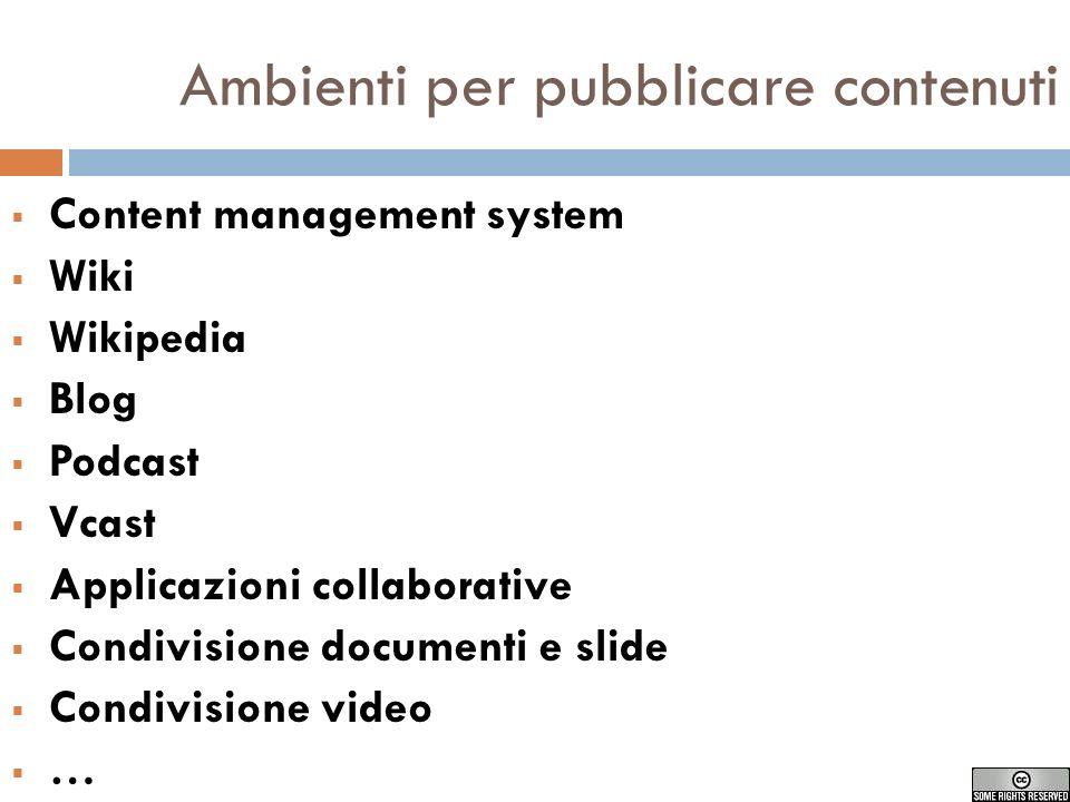 Ambienti per pubblicare contenuti Content management system Wiki Wikipedia Blog Podcast Vcast Applicazioni collaborative Condivisione documenti e slide Condivisione video …