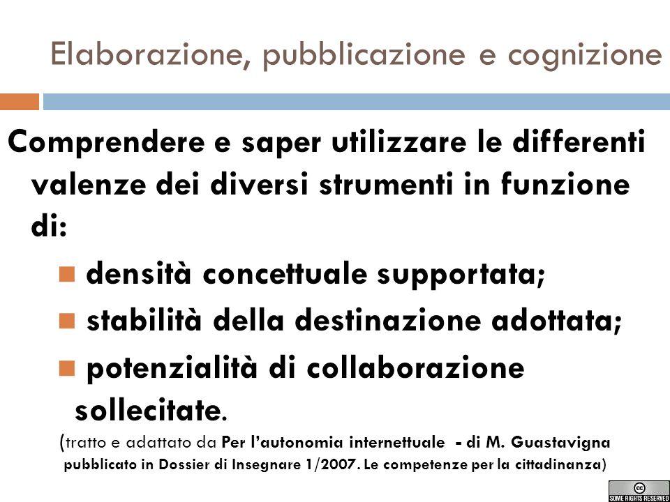 Elaborazione, pubblicazione e cognizione Comprendere e saper utilizzare le differenti valenze dei diversi strumenti in funzione di: densità concettuale supportata; stabilità della destinazione adottata; potenzialità di collaborazione sollecitate.