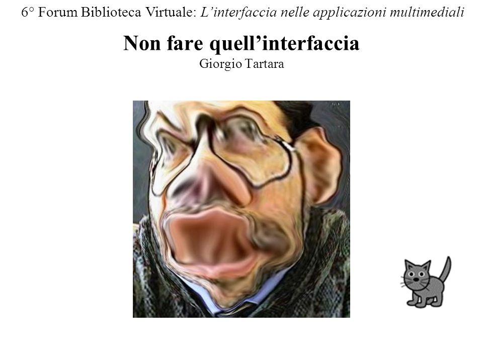 Non fare quellinterfaccia Giorgio Tartara 6° Forum Biblioteca Virtuale: Linterfaccia nelle applicazioni multimediali