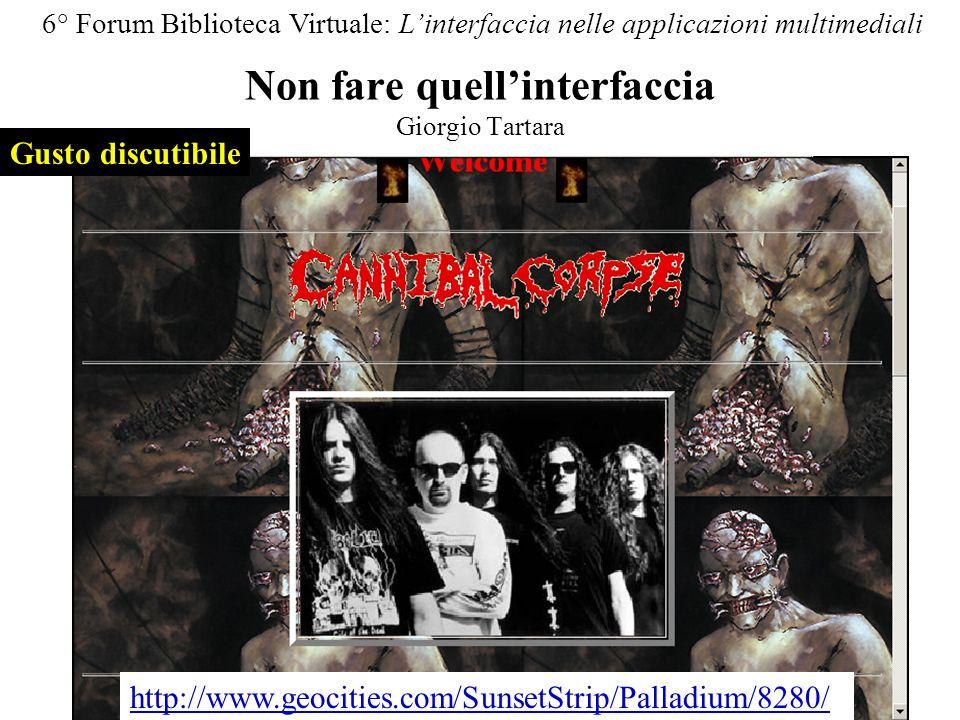 Non fare quellinterfaccia Giorgio Tartara 6° Forum Biblioteca Virtuale: Linterfaccia nelle applicazioni multimediali Gusto discutibile http://www.geocities.com/SunsetStrip/Palladium/8280/