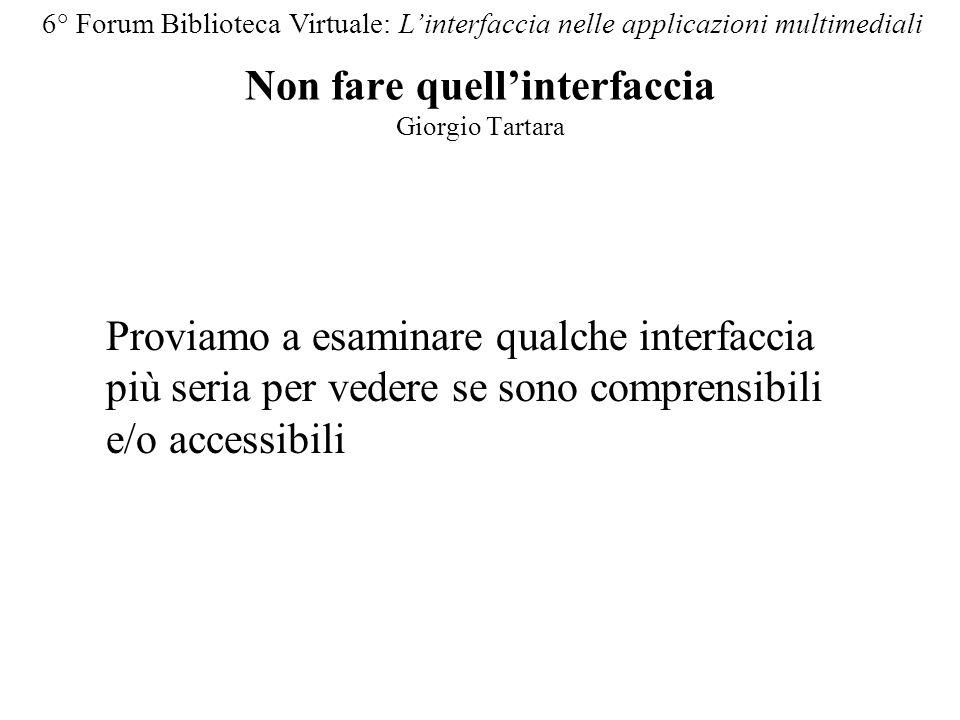 Non fare quellinterfaccia Giorgio Tartara 6° Forum Biblioteca Virtuale: Linterfaccia nelle applicazioni multimediali Proviamo a esaminare qualche interfaccia più seria per vedere se sono comprensibili e/o accessibili
