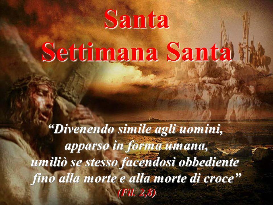 Santa Settimana Santa Divenendo simile agli uomini, apparso in forma umana, umiliò se stesso facendosi obbediente fino alla morte e alla morte di croce (Fil.