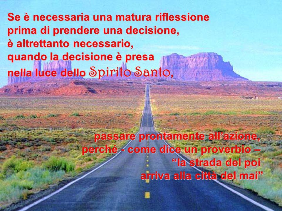 Se è necessaria una matura riflessione prima di prendere una decisione, è altrettanto necessario, quando la decisione è presa nella luce dello Spirito
