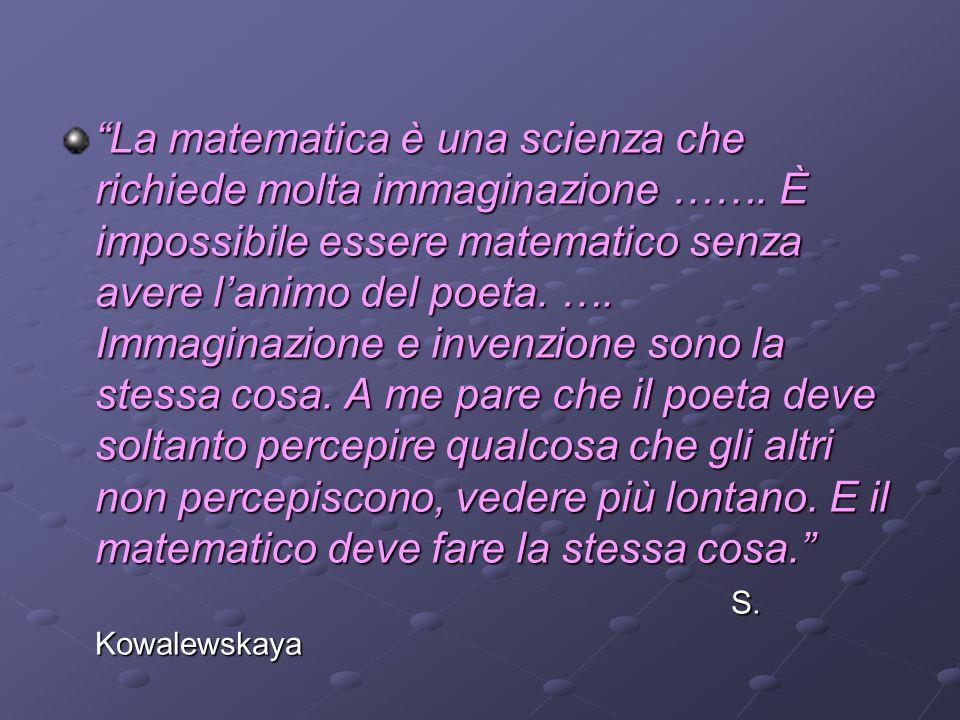 La matematica è una scienza che richiede molta immaginazione ……. È impossibile essere matematico senza avere lanimo del poeta. …. Immaginazione e inve