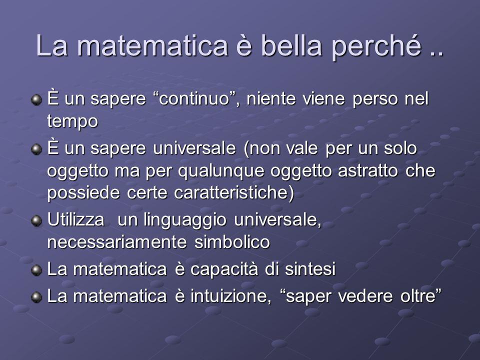 La matematica è bella perché.. È un sapere continuo, niente viene perso nel tempo È un sapere universale (non vale per un solo oggetto ma per qualunqu
