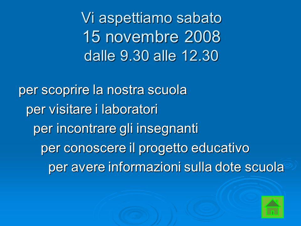 Vi aspettiamo sabato 15 novembre 2008 dalle 9.30 alle 12.30 per scoprire la nostra scuola per visitare i laboratori per visitare i laboratori per incontrare gli insegnanti per incontrare gli insegnanti per conoscere il progetto educativo per conoscere il progetto educativo per avere informazioni sulla dote scuola per avere informazioni sulla dote scuola
