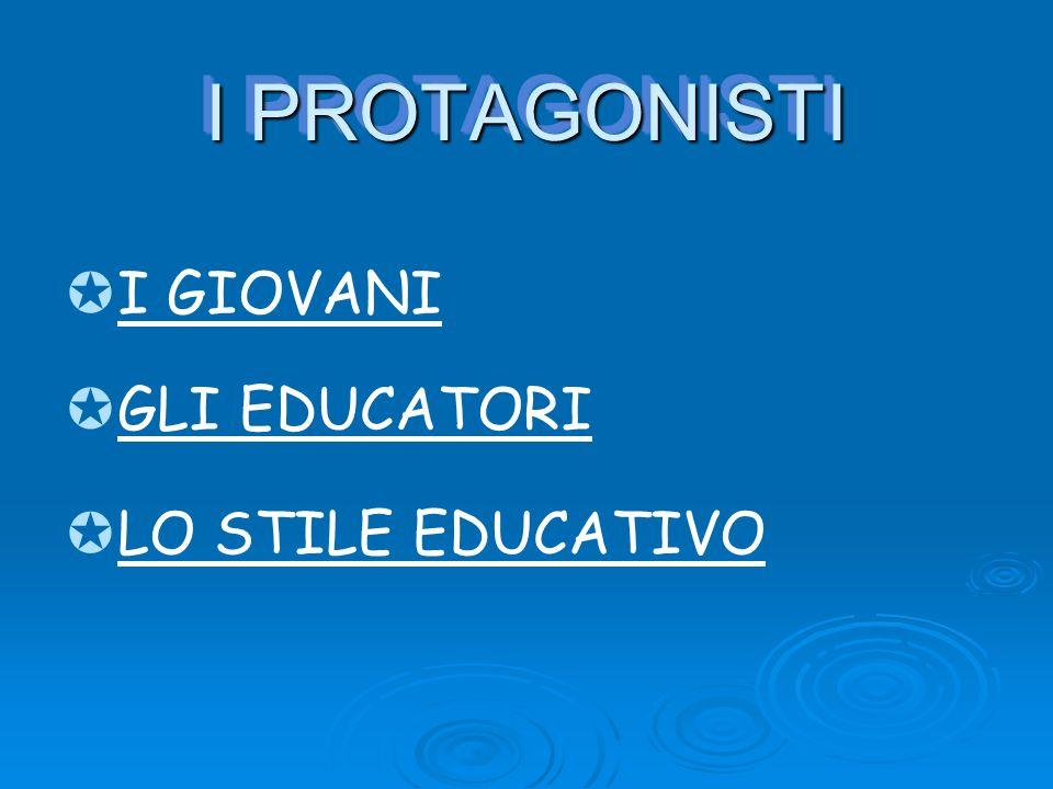 I PROTAGONISTI I PROTAGONISTI GLI EDUCATORI LO STILE EDUCATIVO I GIOVANI