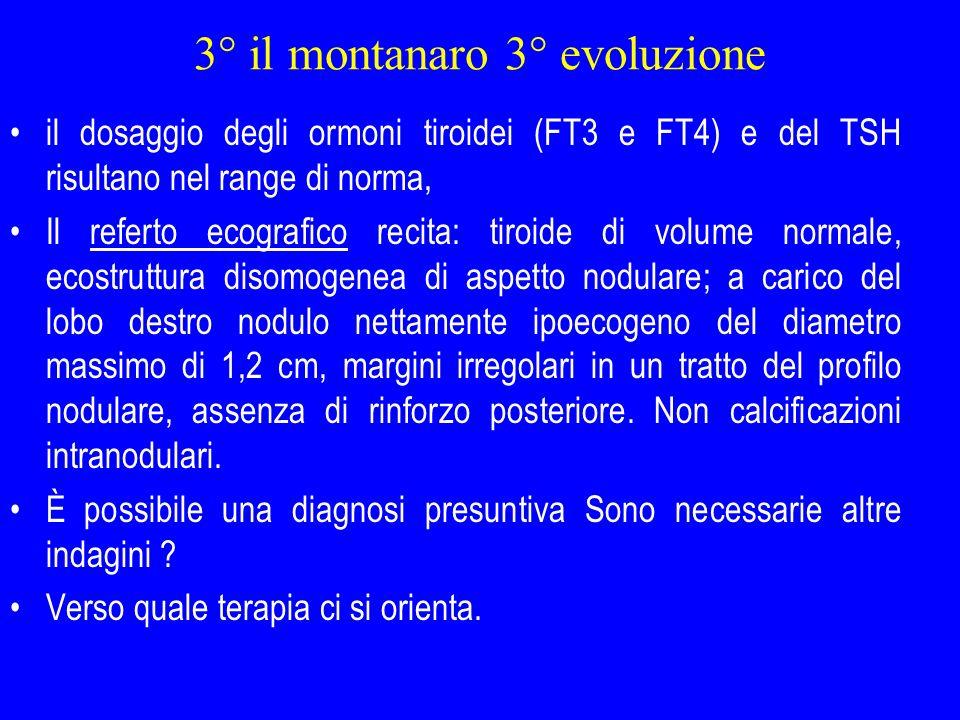 3° il montanaro 3° evoluzione il dosaggio degli ormoni tiroidei (FT3 e FT4) e del TSH risultano nel range di norma, Il referto ecografico recita: tiro