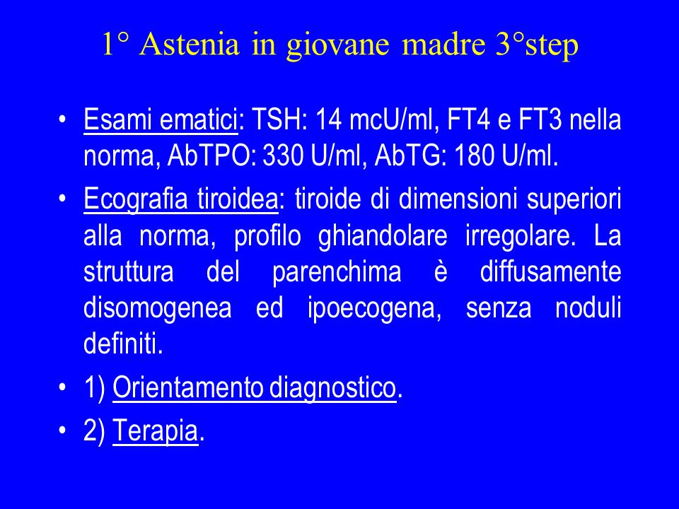 1° Astenia in giovane madre 3°step Esami ematici: TSH: 14 mcU/ml, FT4 e FT3 nella norma, AbTPO: 330 U/ml, AbTG: 180 U/ml. Ecografia tiroidea: tiroide