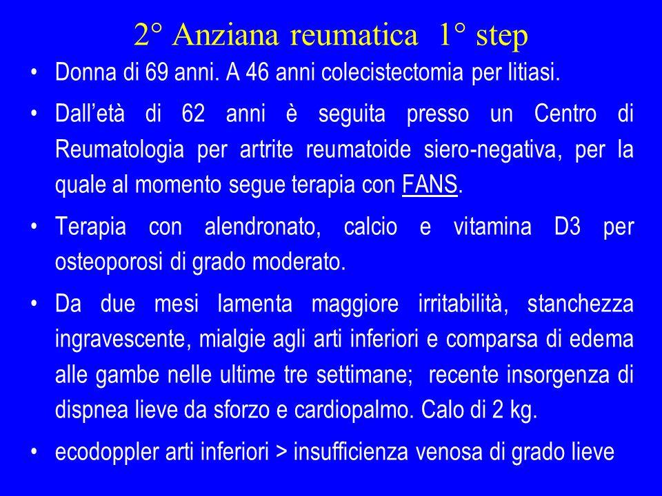 2° Anziana reumatica 1° step Donna di 69 anni. A 46 anni colecistectomia per litiasi. Dalletà di 62 anni è seguita presso un Centro di Reumatologia pe