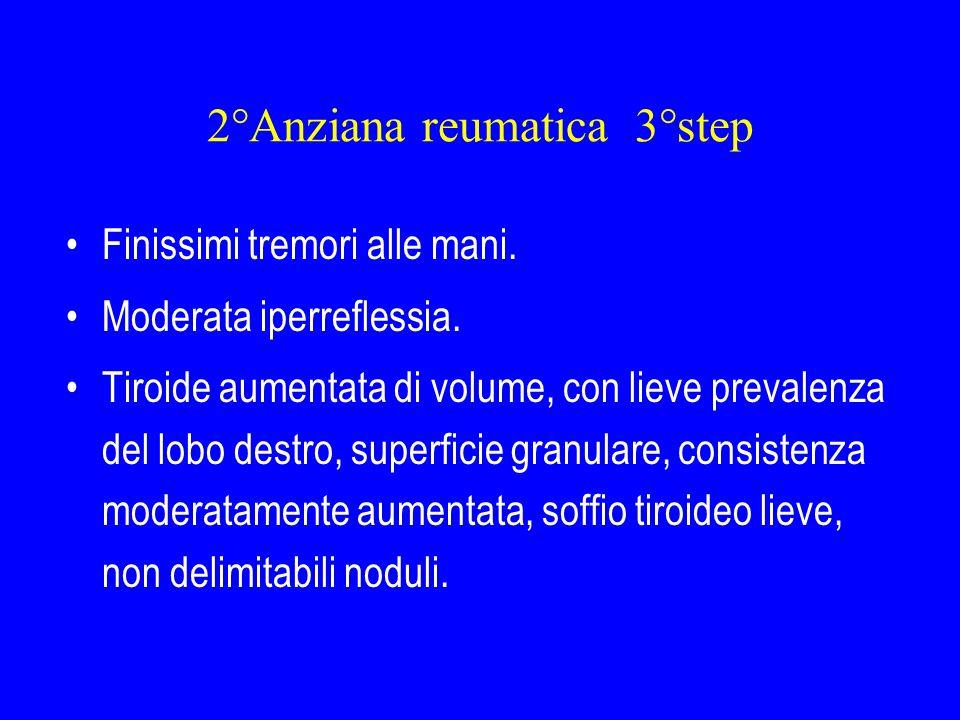 2°Anziana reumatica 4°step Esami ematici: TSH < 0.01, FT3 10.6 pg/ml, FT4 40.8 pg/ml, GOT 49 U/l, GPT 56 U/l, gamma GT e ALP nella norma.