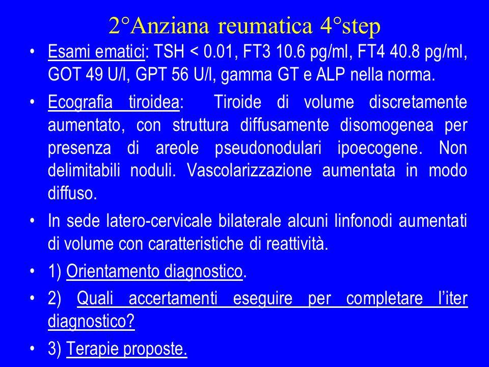 2°Anziana reumatica 4°step Esami ematici: TSH < 0.01, FT3 10.6 pg/ml, FT4 40.8 pg/ml, GOT 49 U/l, GPT 56 U/l, gamma GT e ALP nella norma. Ecografia ti