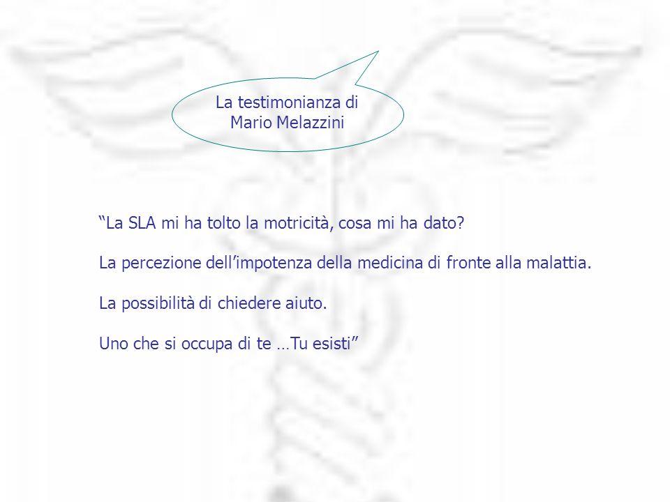 La testimonianza di Mario Melazzini La SLA mi ha tolto la motricità, cosa mi ha dato? La percezione dellimpotenza della medicina di fronte alla malatt