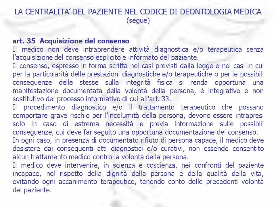 LA CENTRALITA DEL PAZIENTE NEL CODICE DI DEONTOLOGIA MEDICA (segue) art. 35  Acquisizione del consenso Il medico non deve intraprendere attività diag