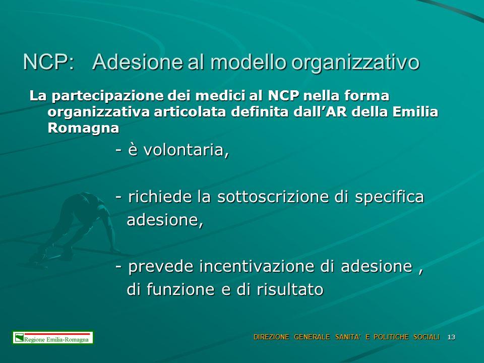 13 NCP: Adesione al modello organizzativo NCP: Adesione al modello organizzativo La partecipazione dei medici al NCP nella forma organizzativa articolata definita dallAR della Emilia Romagna - è volontaria, - è volontaria, - richiede la sottoscrizione di specifica - richiede la sottoscrizione di specifica adesione, adesione, - prevede incentivazione di adesione, - prevede incentivazione di adesione, di funzione e di risultato di funzione e di risultato DIREZIONE GENERALE SANITA E POLITICHE SOCIALI