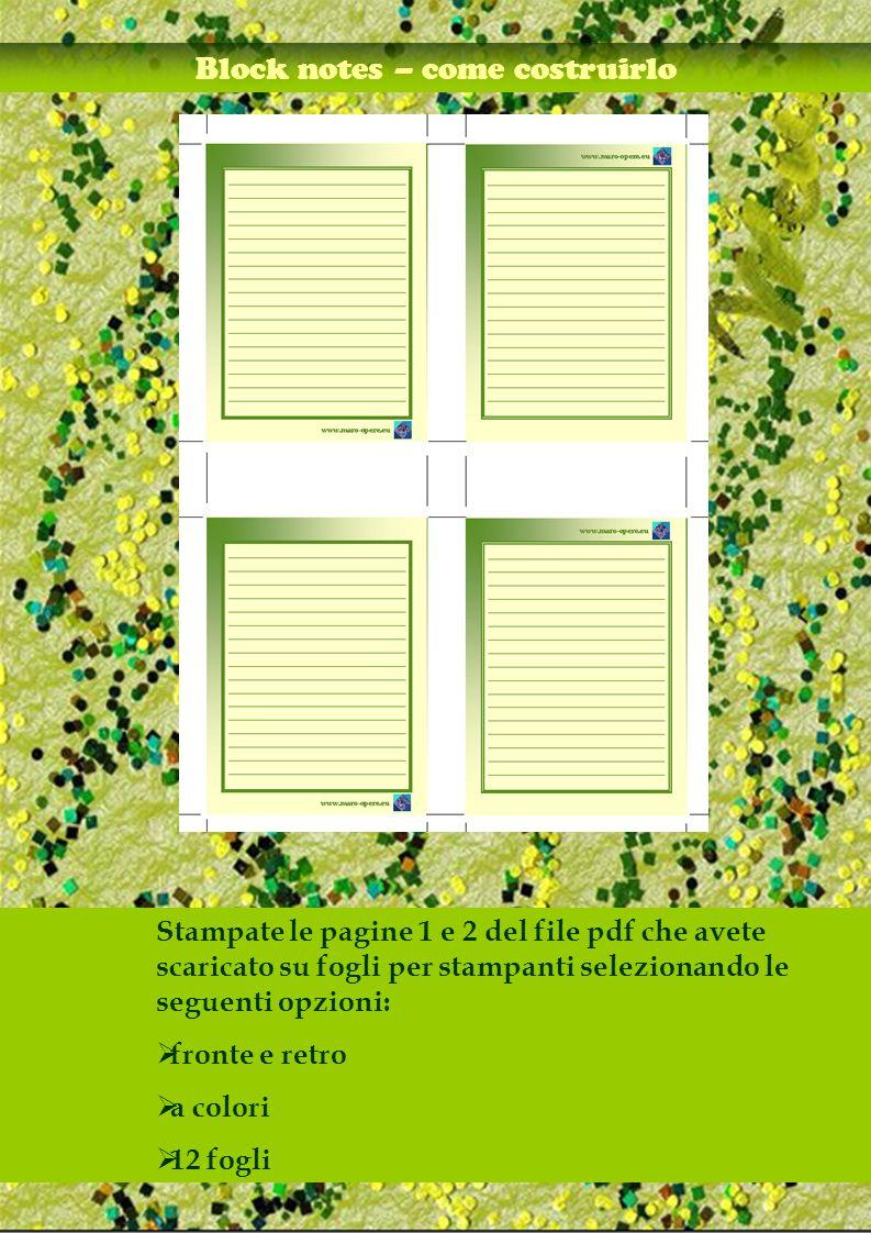 Block notes – come costruirlo Stampate le pagine 1 e 2 del file pdf che avete scaricato su fogli per stampanti selezionando le seguenti opzioni: fronte e retro a colori 12 fogli